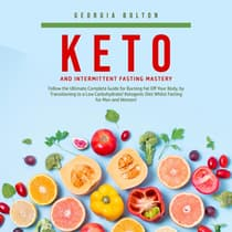 Keto and Intermittent Fasting Mastery: Follow the Ultimate Complete Guide for Burning Fat Off Your Body, by Transitioning to a Low Carbohydrate/ Ketogenic Diet Whilst Fasting for Men and Women! by Georgia Bolton audiobook