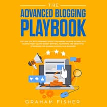The Advanced Blogging Playbook: Follow the Best Beginners Guide for Making Passive Income with Blogs Today! Learn Secret Writing, Marketing and Research Strategies for Gaining Success as a Blogger! by Graham Fisher audiobook