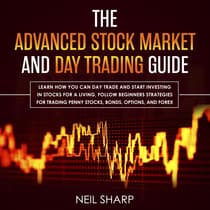 The Advanced Stock Market and Day Trading Guide: Learn How You Can Day Trade and Start Investing in Stocks for a Living, Follow Beginners Strategies for Penny Stocks, Bonds, Options, and Forex by Neil Sharp audiobook