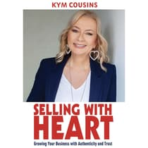 Selling With Heart: Growing Your Business With Authenticity and Trust by Kym Cousins audiobook
