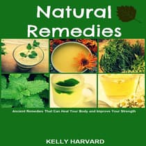 Natural Remedies: Ancient Remedies that Can Heal Your Body and Improve Your Strength by Kelly Harvard audiobook