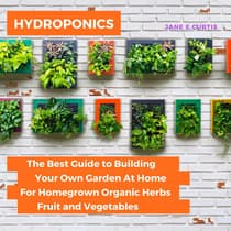 Hydroponics: The Best Guide to Building Your Own Garden At Home For Homegrown Organic Herbs, Fruit and Vegetables by Jane E. Curtis audiobook