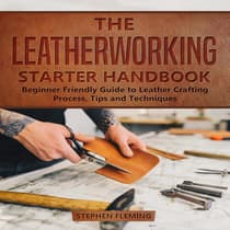 The Leatherworking Starter Handbook: Beginner Friendly Guide to Leather Crafting Process, Tips and Techniques by Stephen Fleming audiobook