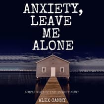 Anxiety, Leave Me Alone: Simple Ways To End Anxiety Now by Alex Canny audiobook