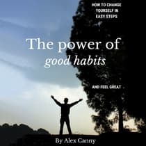 The Power of Good Habits: How to Change Yourself in Easy Steps and Feel Great by Alex Canny audiobook
