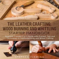 The Leather Crafting,Wood Burning and Whittling Starter Handbook: Beginner Friendly 3 in 1 Guide with Process,Tips and Techniques in Leatherworking and Wood Crafting by Stephen Fleming audiobook