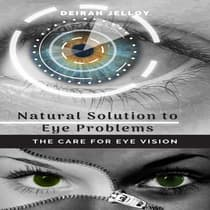 Natural Solution to Eye Problems: The Care for Eye Vision by Deirah Jelloy audiobook