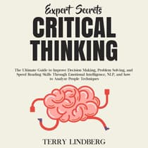 Expert Secrets – Critical Thinking: The Ultimate Guide to Improve Decision Making, Problem Solving, and Speed Reading Skills Through Emotional Intelligence, NLP, and how to Analyze People Techniques. by Terry Lindberg audiobook