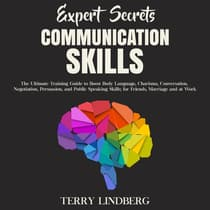 Expert Secrets – Communication Skills: The Ultimate Training Guide to Boost Body Language, Charisma, Conversation, Negotiation, Persuasion, and Public Speaking Skills; for Friends, Marriage and at Work. by Terry Lindberg audiobook