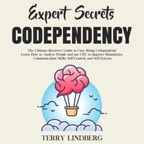 Expert Secrets – Codependency: The Ultimate Recovery Guide to Cure Being Codependent! Learn How to Analyze People and use CBT to Improve Boundaries, Communication Skills, Self-Control, and Self-Esteem. by Terry Lindberg audiobook