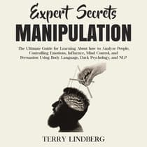 Expert Secrets – Manipulation: The Ultimate Guide for Learning About how to Analyze People, Controlling Emotions, Influence, Mind Control, and Persuasion Using Body Language, Dark Psychology, and NLP. by Terry Lindberg audiobook