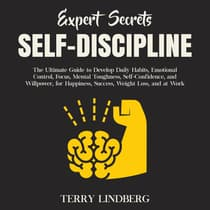 Expert Secrets – Self-Discipline: The Ultimate Guide to Develop Daily Habits, Emotional Control, Focus, Mental Toughness, Self-Confidence, and Willpower, for Happiness, Success, Weight Loss, and at Work. by Terry Lindberg audiobook