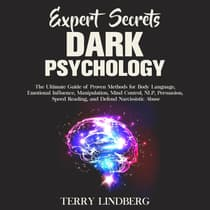 Expert Secrets – Dark Psychology: The Ultimate Guide of Proven Methods for Body Language, Emotional Influence, Manipulation, Mind Control, NLP, Persuasion, Speed Reading, and Defend Narcissistic Abuse. by Terry Lindberg audiobook