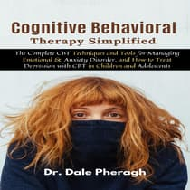 Cognitive Behavioral Therapy Simplified: The Complete CBT Techniques and Tools for Managing Emotional & Anxiety Disorder, and How to Treat Depression with CBT in Children and Adolescents by Dale Pheragh audiobook