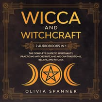 Wicca and Witchcraft: 2 Audiobooks in 1 - The Complete Guide To Spirituality, Practicing Witchcraft, and Wiccan Traditions, Beliefs, and Rituals by Olivia Spanner audiobook