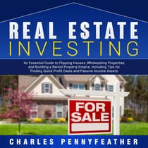 Real Estate Investing: An Essential Guide to Flipping Houses, Wholesaling Properties and Building a Rental Property Empire, Including Tips for Finding Passive Income Assets by Charles Pennyfeather audiobook