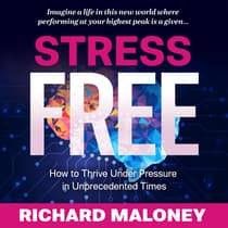 Stress-Free: How to Thrive Under Pressure in Unprecedented Times by Richard Maloney audiobook