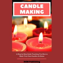 Candle Making: A Step by Step Guide Teaching You How to Make Your Own Homemade Candles by DSM Publishing audiobook