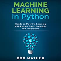 Machine Learning in Python: Hands on Machine Learning with Python Tools, Concepts and Techniques by Bob Mather audiobook