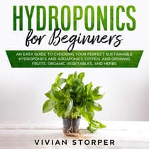Hydroponics for Beginners: An Easy Guide to Choosing Your Perfect Sustainable Hydroponics and Aquaponics System, and Growing Fruits, Organic Vegetables, and Herbs by Vivian Storper audiobook