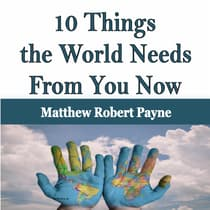 10 Things the World Needs From You Now by Matthew Robert Payne   audiobook