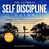 Ultimate Self Discipline Guide, The - 3 Books in 1: It includes: Stoicism, Self Discipline, Self Discipline Blueprint – Learn how to cure Laziness and Procrastination and become a Productivity Savage! by Self Discovery Academy audiobook