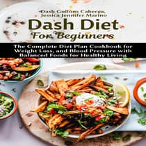 Dash Diet For Beginners: The Complete Diet Plan Cookbook for Weight Loss, and Blood Pressure with Balanced Foods for Healthy Living by Jessica Jennifer Marino audiobook