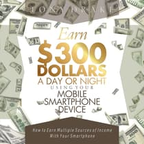 EARN $300 DOLLARS A DAY OR NIGHT USING YOUR MOBILE SMARTPHONE DEVICE by Tony Drake audiobook