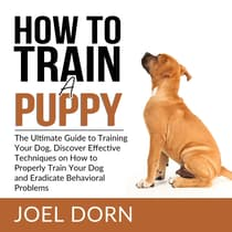 How to Train a Puppy: The Ultimate Guide to Training Your Dog, Discover Effective Techniques on How to Properly Train Your Dog and Eradicate Behavioral Problems by Joel Dorn audiobook