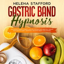 Gastric Band Hypnosis: The Complete Guide to Weight Loss and Stopping Food Addiction Through Easy Healthy Habits, Meditation, and Rapid Weight Loss Hypnosis by Helena Stafford audiobook
