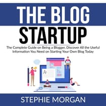 The Blog Startup: The Complete Guide on Being a Blogger, Discover All the Useful Information You Need on Starting Your Own Blog Today by Stephie Morgan audiobook