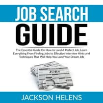 Job Search Guide: The Essential Guide On How to Land A Perfect Job, Learn Everything From Finding Jobs to Effective Interview Hints and Techniques That Will Help You Land Your Dream Job by Jackson Helens audiobook