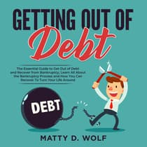 Getting Out of Debt: The Essential Guide to Get Out of Debt and Recover from Bankruptcy, Learn All About the Bankruptcy Process and How You Can Recover To Turn Your Life Around by Matty D. Wolf audiobook