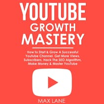 YouTube Growth Mastery: How to Start & Grow A Successful Youtube Channel. Get More Views, Subscribers, Hack The Algorithm, Make Money & Master YouTube. by Max Lane audiobook