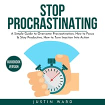 Stop procrastinating: A Simple Guide to Overcome Procrastination, How to Focus & Stay Productive, How to Turn Inaction Into Action by Justin Ward audiobook