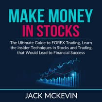 Make Money in Stocks: The Ultimate Guide to FOREX Trading, Learn the Insider Techniques in Stocks and Trading that Would Lead to Financial Success by Jack McKevin audiobook
