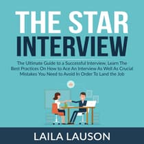 The Star Interview: The Ultimate Guide to a Successful Interview, Learn The Best Practices On How to Ace An Interview As Well As Crucial Mistakes You Need to Avoid In Order To Land the Job by Laila Lauson audiobook