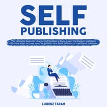 Self-Publishing: The Ultimate Guide On How to Self-Publish a Book, Learn the Easiest and Most Effective Ways on How You Can Publish Your Book Without a Traditional Publisher by Lorenz Tarah audiobook