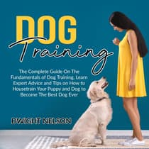 Dog Training: The Complete Guide On The Fundamentals of Dog Training, Learn Expert Advice and Tips on How to Housetrain Your Puppy and Dog to Become The Best Dog Ever by Dwight Nelson audiobook