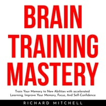 BRAIN TRAINING MASTERY : Train Your Memory to New Abilities with accelerated Learning, Improve Your Memory, Focus, And Self-Confidence by Richard Mitchell audiobook
