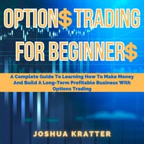 Options Trading For Beginners: A Complete Guide To Learning How To Make Money And Build A Long-Term Profitable Business With Options Trading by Joshua Kratter audiobook