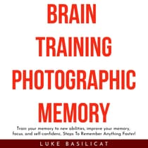BRAIN TRAINING PHOTOGRAFIC MEMORY: Train your memory to new abilities, improve your memory, focus, and self-confidenc, Steps To Remember Anything Faster! by Luke Basilicat audiobook