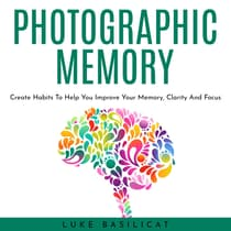 PHOTOGRAPHIC MEMORY: Create Habits To Help You Improve Your Memory, Clarity And Focus by Luke Basilicat audiobook