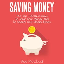 Saving Money: The Top 100 Best Ways To Save Your Money And To Spend Your Money Wisely by Ace McCloud audiobook