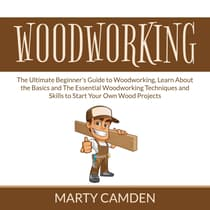 Woodworking: The Ultimate Beginner's Guide to Woodworking, Learn About the Basics and The Essential Woodworking Techniques and Skills to Start Your Own Wood Projects by Marty Camden audiobook