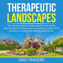 Therapeutic Landscapes: The Ultimate Guide to Landscaping For Your Home, Discover Ideas and Tips on How You Can Plan, Design, Build and Plant to Create Your Own Beautiful Garden by Sieg Travers audiobook
