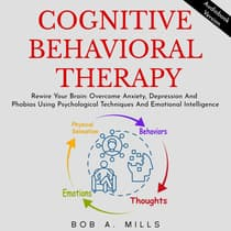 COGNITIVE BEHAVIORAL THERAPY: Rewire Your Brain, Overcome Anxiety, Depression And Phobias Using Psychological Techniques And Emotional Intelligence by Bob A. Mills audiobook