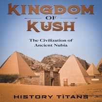 Kingdom of Kush: The Civilization of Ancient Nubia by History Titans audiobook