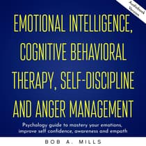 Emotional intelligence, cognitive behavioral therapy, self-discipline and anger management: Psychology guide to mastery your emotions, improve self confidence, awareness and empath by Bob A. Mills audiobook