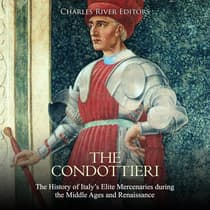 Condottieri, The: The History of Italy's Elite Mercenaries during the Middle Ages and Renaissance by Charles River Editors audiobook